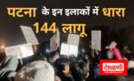 राजधानी पटना में सीएए और एनआरसी के विरोध में हिंसक प्रदर्शन की आशंका को लेकर कई इलाकों में धारा 144 लागू