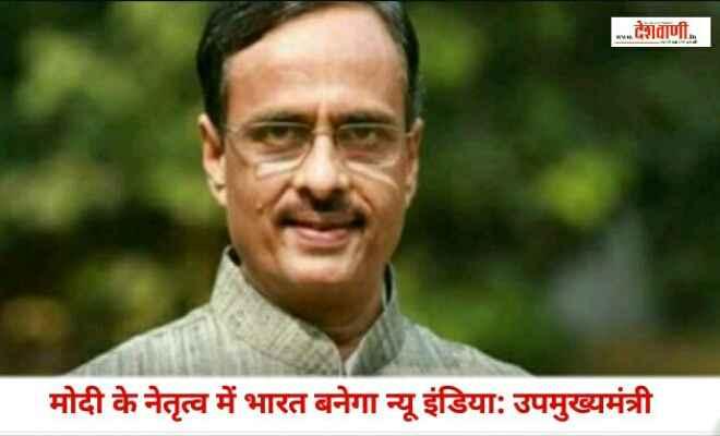 मोदी के नेतृत्व में भारत बनेगा न्यू इंडिया: उपमुख्यमंत्री