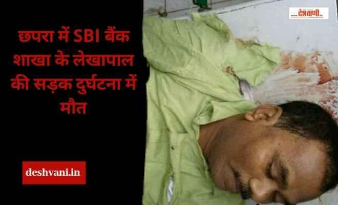 छपरा में SBI बैंक शाखा के लेखापाल की सड़क दुर्घटना में मौत