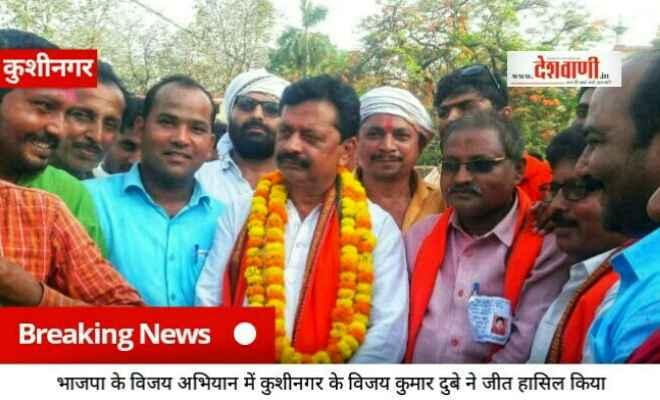 भाजपा के विजय अभियान में कुशीनगर के विजय कुमार दुबे ने जीत हासिल किया