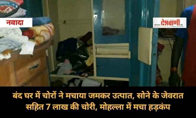 बंद घर में चोरों ने मचाया जमकर उत्पात, सोने के जेवरात सहित 7 लाख की चोरी, मोहल्ला में मचा हड़कंप