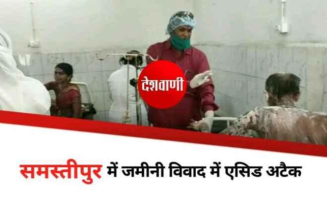समस्तीपुर में जमीनी विवाद में एसिड अटैक, आठ लोग हुए जख्मी