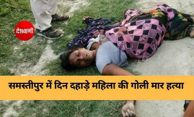समस्तीपुर में दिन दहाड़े महिला की गोली मार हत्या, जांच में जुटी पुलिस