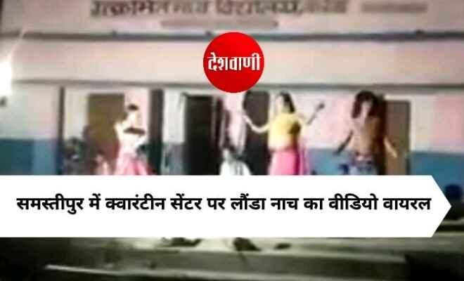 समस्तीपुर में क्वारंटीन सेंटर पर लौंडा नाच का वीडियो वायरल, प्रशासन ने कहा होगी जांच