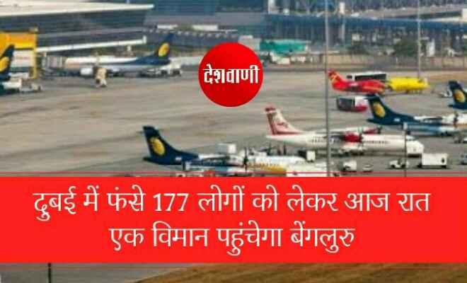 दुबई में फंसे 177 लोगों को लेकर आज रात एक विमान पहुंचेगा बेंगलुरु