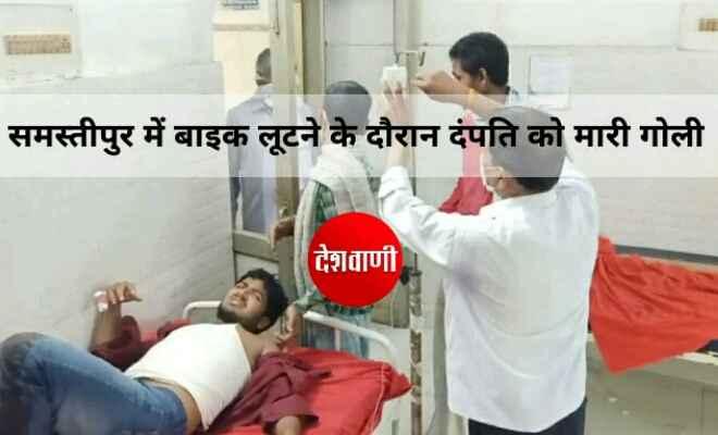 समस्तीपुर में बाइक लूटने के दौरान दंपति को मारी गोली, पति जख्मी