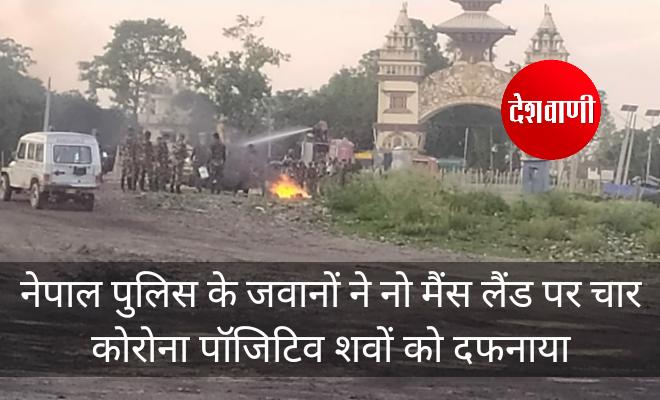 नेपाल पुलिस के जवानों ने नो मैंस लैंड पर चार कोरोना पॉजिटिव शवों को दफनाया, रक्सौल सहित सीमावर्ती इलाको में दहशत