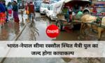 भारत-नेपाल सीमा रक्सौल स्थित मैत्री पुल का जल्द होगा कायाकल्प