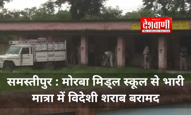 समस्तीपुर : मोरबा मिड्ल स्कूल से भारी मात्रा में विदेशी शराब बरामद
