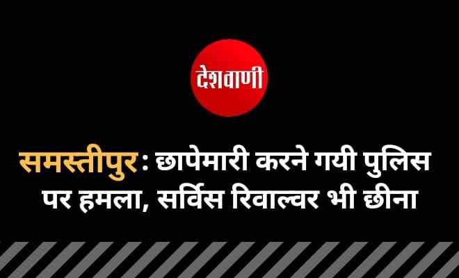 समस्तीपुर : छापेमारी करने गयी पुलिस पर हमला, सर्विस रिवाल्वर भी छीना