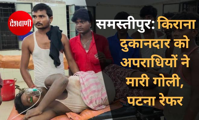 समस्तीपुर: किराना दुकानदार को अपराधियों ने मारी गोली, पटना रेफर