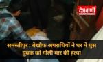 समस्तीपुर : बेखौफ अपराधियों ने घर में घुस युवक को गोली मार की हत्या