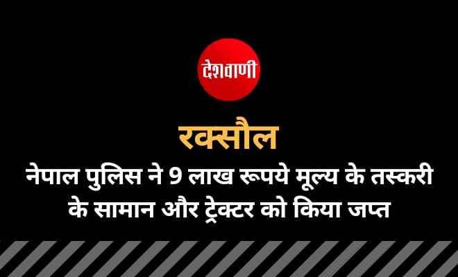 रक्सौल: नेपाल पुलिस ने 9 लाख रूपये मूल्य के तस्करी के सामान और ट्रेक्टर को किया जप्त
