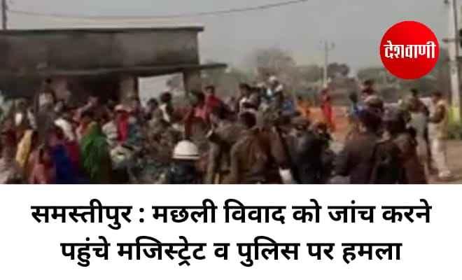 समस्तीपुर : मछली विवाद को जांच करने पहुंचे मजिस्ट्रेट व पुलिस पर हमला, दर्जन भर लोग जख्मी